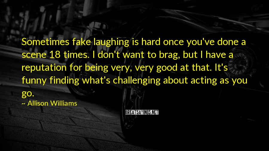 Allison Williams Sayings: Sometimes Fake Laughing Is Hard Once You've Done A Scene 18 Times. I Don't Want To Brag, But I Have A Reputation For Being Very, Very Good At That. It's Funny Finding What's Challenging About Acting As You Go.