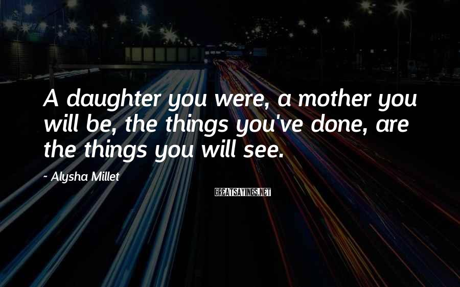 Alysha Millet Sayings: A Daughter You Were, A Mother You Will Be, The Things You've Done, Are The Things You Will See.