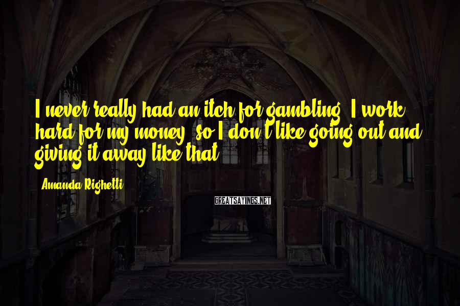 Amanda Righetti Sayings: I Never Really Had An Itch For Gambling. I Work Hard For My Money, So I Don't Like Going Out And Giving It Away Like That.