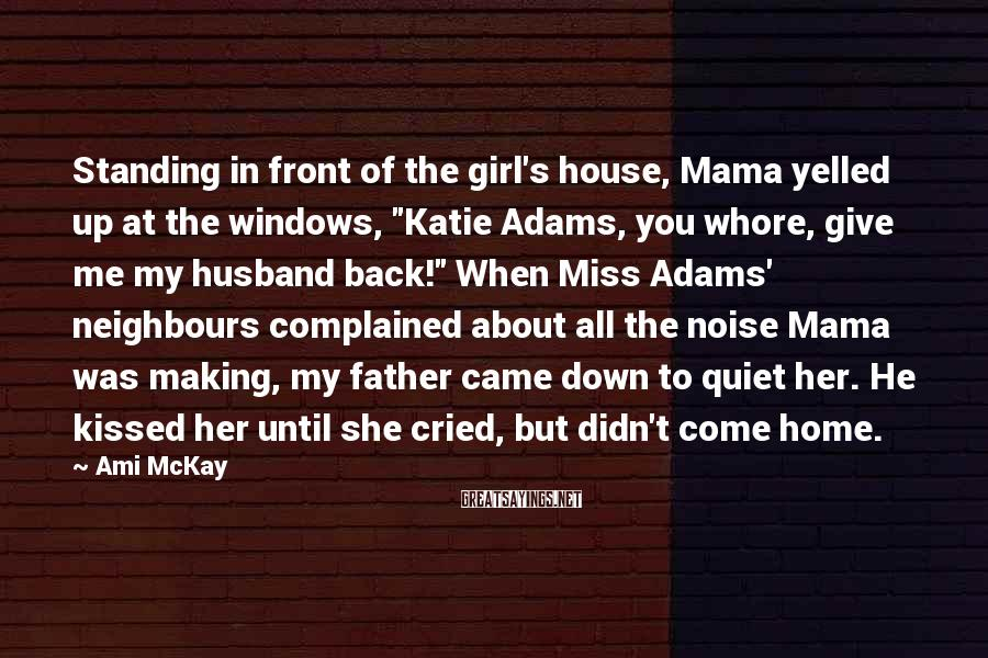 "Ami McKay Sayings: Standing In Front Of The Girl's House, Mama Yelled Up At The Windows, ""Katie Adams, You Whore, Give Me My Husband Back!"" When Miss Adams' Neighbours Complained About All The Noise Mama Was Making, My Father Came Down To Quiet Her. He Kissed Her Until She Cried, But Didn't Come Home."