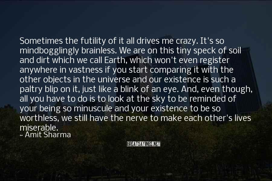 Amit Sharma Sayings: Sometimes The Futility Of It All Drives Me Crazy. It's So Mindbogglingly Brainless. We Are On This Tiny Speck Of Soil And Dirt Which We Call Earth, Which Won't Even Register Anywhere In Vastness If You Start Comparing It With The Other Objects In The Universe And Our Existence Is Such A Paltry Blip On It, Just Like A Blink Of An Eye. And, Even Though, All You Have To Do Is To Look At The Sky To Be Reminded Of Your Being So Minuscule And Your Existence To Be So Worthless, We Still Have The Nerve To Make Each Other's Lives Miserable.