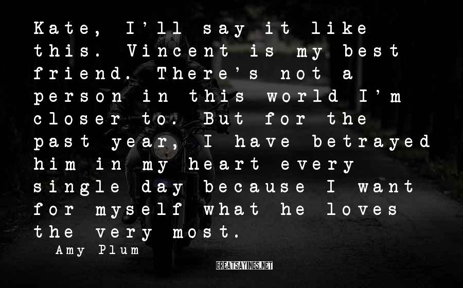 Amy Plum Sayings: Kate, I'll Say It Like This. Vincent Is My Best Friend. There's Not A Person In This World I'm Closer To. But For The Past Year, I Have Betrayed Him In My Heart Every Single Day Because I Want For Myself What He Loves The Very Most.