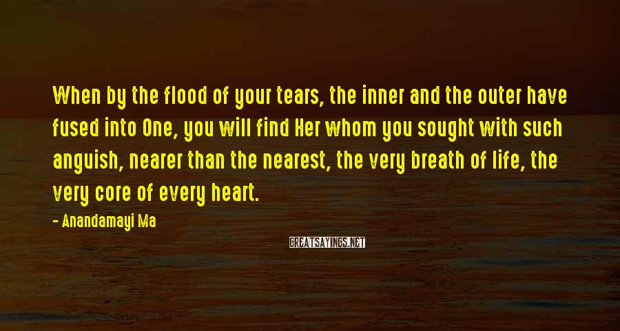 Anandamayi Ma Sayings: When By The Flood Of Your Tears, The Inner And The Outer Have Fused Into One, You Will Find Her Whom You Sought With Such Anguish, Nearer Than The Nearest, The Very Breath Of Life, The Very Core Of Every Heart.