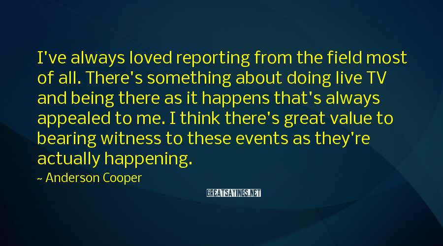 Anderson Cooper Sayings: I've Always Loved Reporting From The Field Most Of All. There's Something About Doing Live TV And Being There As It Happens That's Always Appealed To Me. I Think There's Great Value To Bearing Witness To These Events As They're Actually Happening.