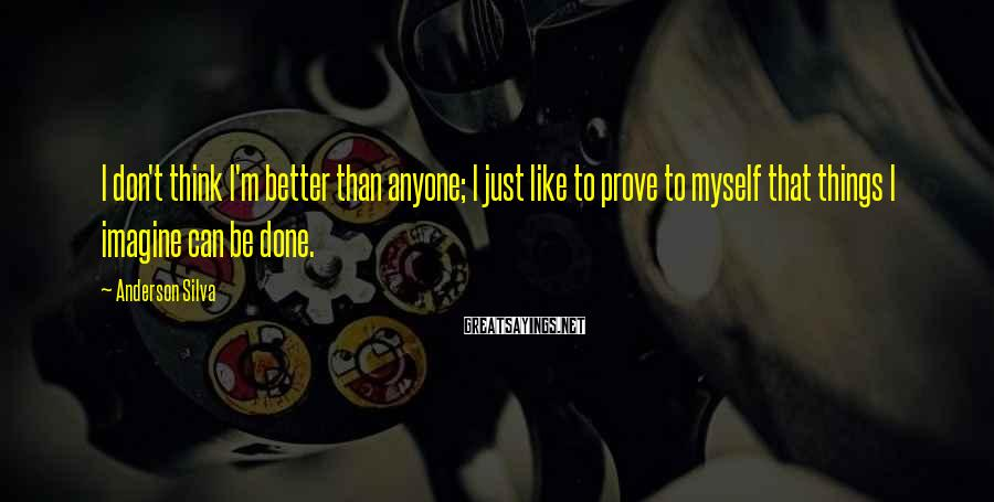 Anderson Silva Sayings: I Don't Think I'm Better Than Anyone; I Just Like To Prove To Myself That Things I Imagine Can Be Done.