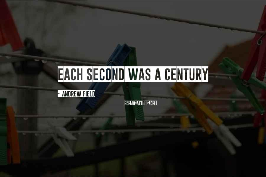 Andrew Field Sayings: Each Second Was A Century