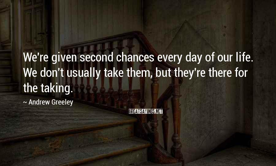 Andrew Greeley Sayings: We're Given Second Chances Every Day Of Our Life. We Don't Usually Take Them, But They're There For The Taking.