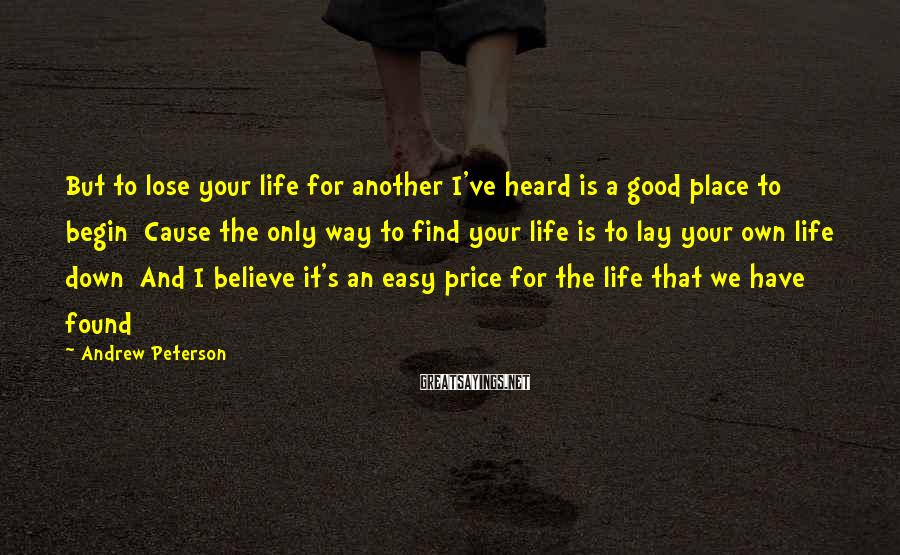 Andrew Peterson Sayings: But To Lose Your Life For Another I've Heard Is A Good Place To Begin  Cause The Only Way To Find Your Life Is To Lay Your Own Life Down  And I Believe It's An Easy Price For The Life That We Have Found