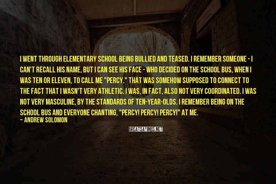 """Andrew Solomon Sayings: I Went Through Elementary School Being Bullied And Teased. I Remember Someone - I Can't Recall His Name, But I Can See His Face - Who Decided On The School Bus, When I Was Ten Or Eleven, To Call Me """"Percy."""" That Was Somehow Supposed To Connect To The Fact That I Wasn't Very Athletic. I Was, In Fact, Also Not Very Coordinated. I Was Not Very Masculine, By The Standards Of Ten-year-olds. I Remember Being On The School Bus And Everyone Chanting, """"Percy! Percy! Percy!"""" At Me."""