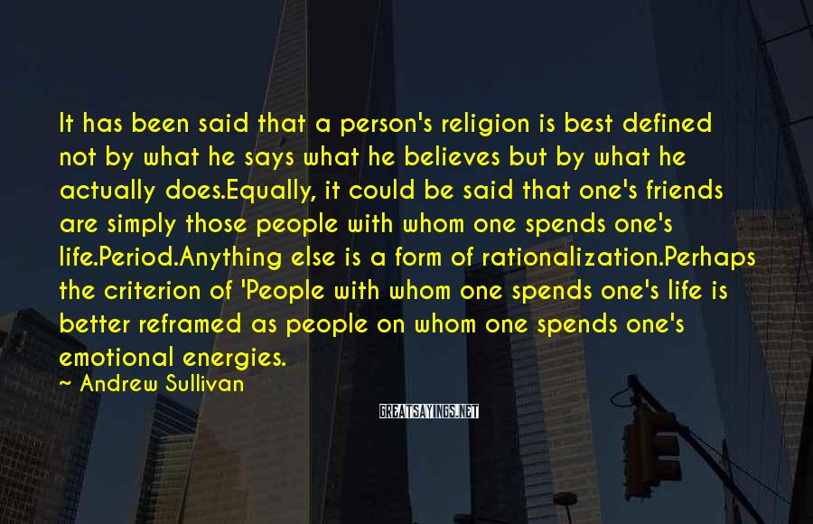 Andrew Sullivan Sayings: It Has Been Said That A Person's Religion Is Best Defined Not By What He Says What He Believes But By What He Actually Does.Equally, It Could Be Said That One's Friends Are Simply Those People With Whom One Spends One's Life.Period.Anything Else Is A Form Of Rationalization.Perhaps The Criterion Of 'People With Whom One Spends One's Life Is Better Reframed As People On Whom One Spends One's Emotional Energies.