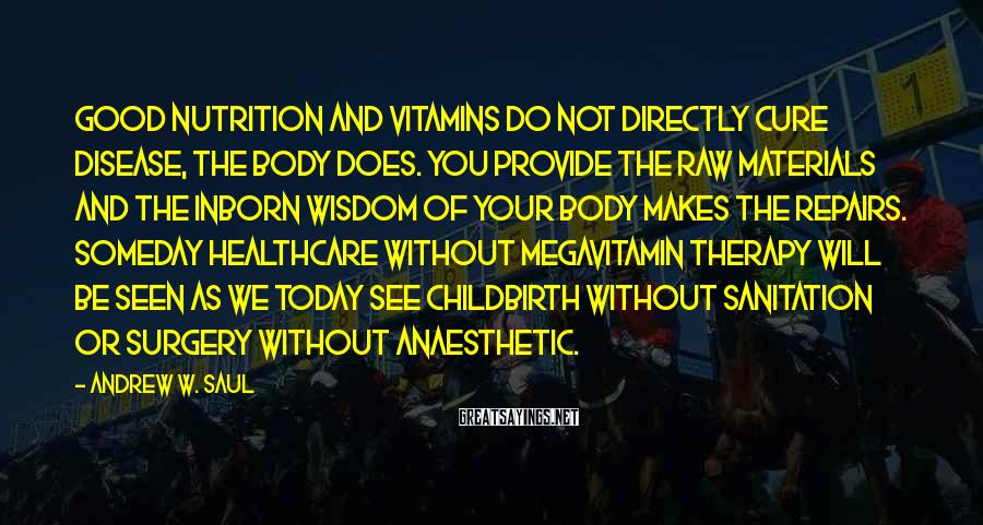Andrew W. Saul Sayings: Good Nutrition And Vitamins Do Not Directly Cure Disease, The Body Does. You Provide The Raw Materials And The Inborn Wisdom Of Your Body Makes The Repairs. Someday Healthcare Without Megavitamin Therapy Will Be Seen As We Today See Childbirth Without Sanitation Or Surgery Without Anaesthetic.