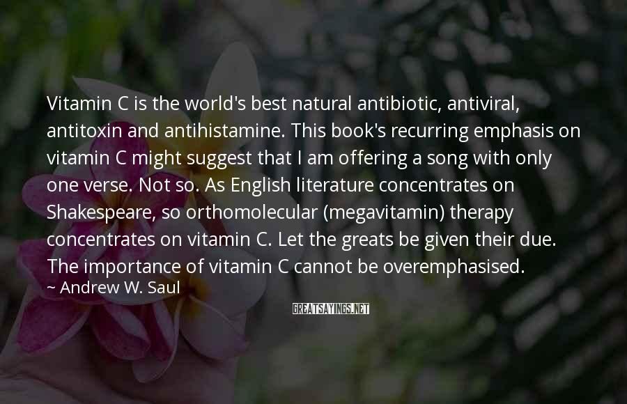 Andrew W. Saul Sayings: Vitamin C Is The World's Best Natural Antibiotic, Antiviral, Antitoxin And Antihistamine. This Book's Recurring Emphasis On Vitamin C Might Suggest That I Am Offering A Song With Only One Verse. Not So. As English Literature Concentrates On Shakespeare, So Orthomolecular (megavitamin) Therapy Concentrates On Vitamin C. Let The Greats Be Given Their Due. The Importance Of Vitamin C Cannot Be Overemphasised.
