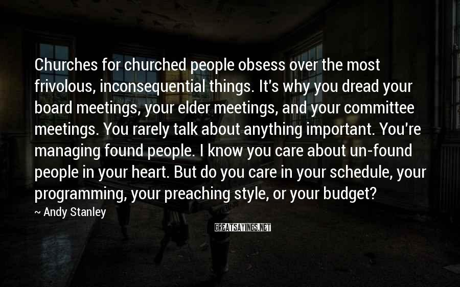 Andy Stanley Sayings: Churches For Churched People Obsess Over The Most Frivolous, Inconsequential Things. It's Why You Dread Your Board Meetings, Your Elder Meetings, And Your Committee Meetings. You Rarely Talk About Anything Important. You're Managing Found People. I Know You Care About Un-found People In Your Heart. But Do You Care In Your Schedule, Your Programming, Your Preaching Style, Or Your Budget?