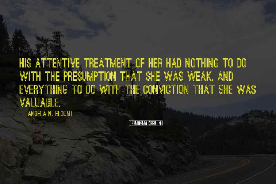 Angela N. Blount Sayings: His Attentive Treatment Of Her Had Nothing To Do With The Presumption That She Was Weak, And Everything To Do With The Conviction That She Was Valuable.