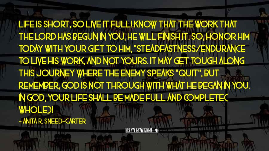 """Anita R. Sneed-Carter Sayings: Life Is Short, So Live It Full! Know That The Work That The Lord Has Begun In You, He Will Finish It. So, Honor Him Today With Your Gift To Him, """"steadfastness/endurance To Live His Work, And Not Yours. It May Get Tough Along This Journey Where The Enemy Speaks """"quit"""", But Remember, God Is Not Through With What He Began In You. In God, Your Life Shall Be Made Full And Complete( Whole)!"""