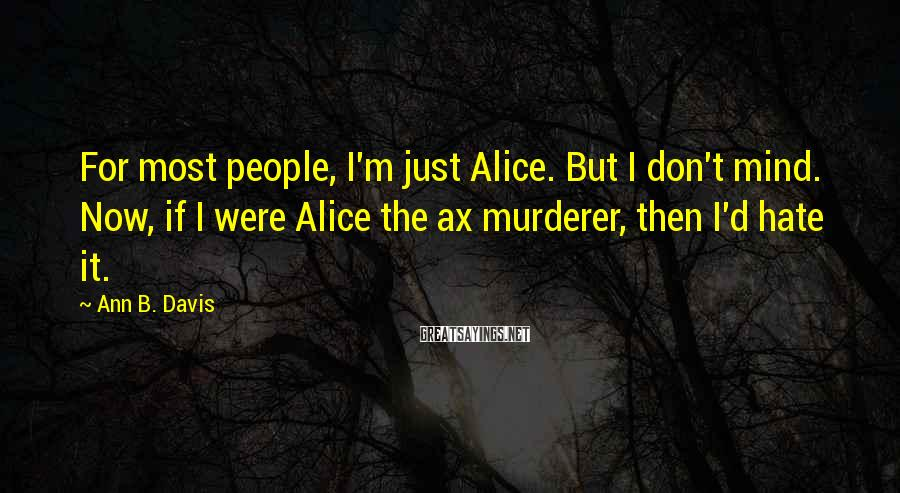 Ann B. Davis Sayings: For Most People, I'm Just Alice. But I Don't Mind. Now, If I Were Alice The Ax Murderer, Then I'd Hate It.