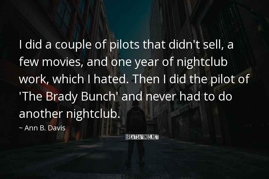 Ann B. Davis Sayings: I Did A Couple Of Pilots That Didn't Sell, A Few Movies, And One Year Of Nightclub Work, Which I Hated. Then I Did The Pilot Of 'The Brady Bunch' And Never Had To Do Another Nightclub.