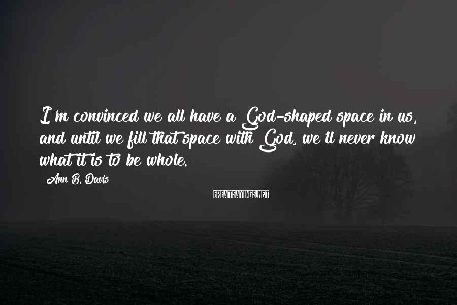 Ann B. Davis Sayings: I'm Convinced We All Have A God-shaped Space In Us, And Until We Fill That Space With God, We'll Never Know What It Is To Be Whole.