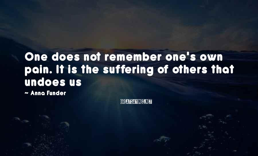 Anna Funder Sayings: One Does Not Remember One's Own Pain. It Is The Suffering Of Others That Undoes Us