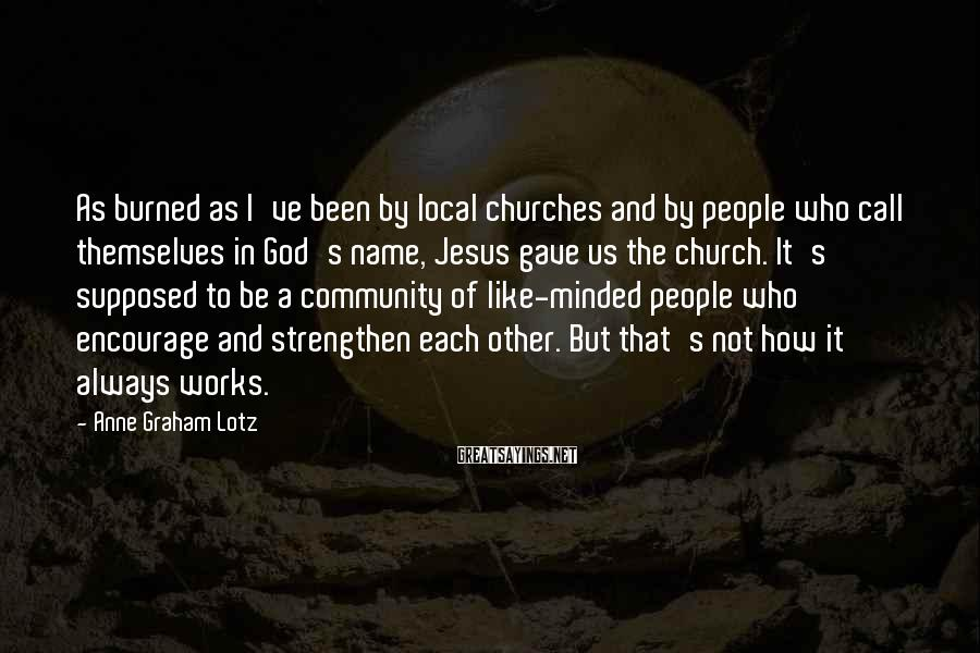 Anne Graham Lotz Sayings: As Burned As I've Been By Local Churches And By People Who Call Themselves In God's Name, Jesus Gave Us The Church. It's Supposed To Be A Community Of Like-minded People Who Encourage And Strengthen Each Other. But That's Not How It Always Works.