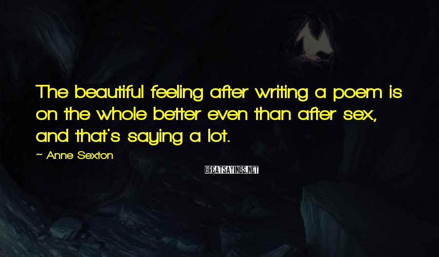 Anne Sexton Sayings: The Beautiful Feeling After Writing A Poem Is On The Whole Better Even Than After Sex, And That's Saying A Lot.