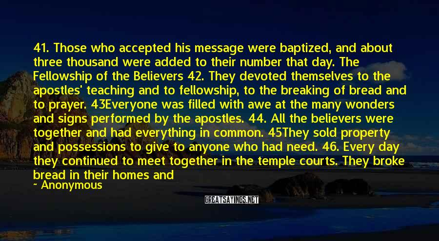 Anonymous Sayings: 41. Those Who Accepted His Message Were Baptized, And About Three Thousand Were Added To Their Number That Day. The Fellowship Of The Believers 42. They Devoted Themselves To The Apostles' Teaching And To Fellowship, To The Breaking Of Bread And To Prayer. 43Everyone Was Filled With Awe At The Many Wonders And Signs Performed By The Apostles. 44. All The Believers Were Together And Had Everything In Common. 45They Sold Property And Possessions To Give To Anyone Who Had Need. 46. Every Day They Continued To Meet Together In The Temple Courts. They Broke Bread In Their Homes And Ate Together With Glad And Sincere Hearts, 47. Praising God And Enjoying The Favor Of All The People. And The Lord Added To Their Number Daily Those Who Were Being Saved.