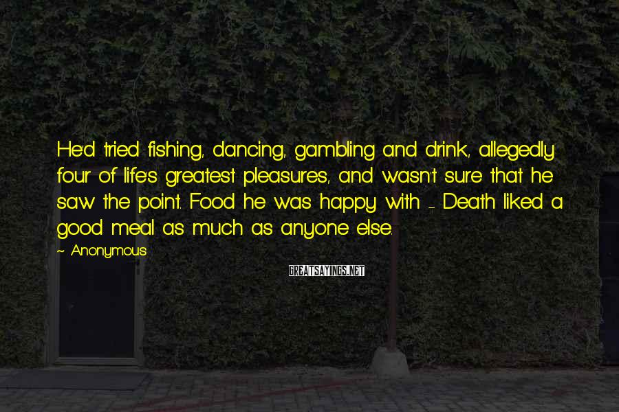 Anonymous Sayings: He'd Tried Fishing, Dancing, Gambling And Drink, Allegedly Four Of Life's Greatest Pleasures, And Wasn't Sure That He Saw The Point. Food He Was Happy With - Death Liked A Good Meal As Much As Anyone Else.