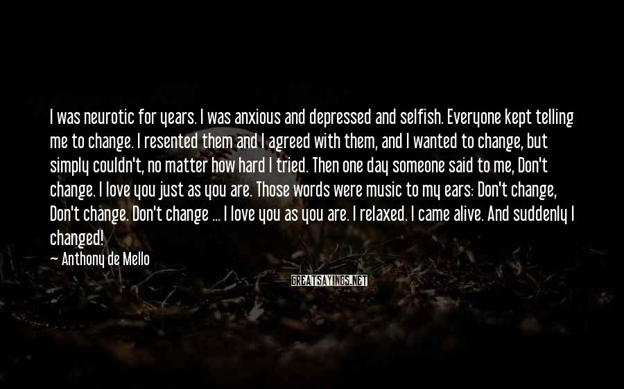 Anthony De Mello Sayings: I Was Neurotic For Years. I Was Anxious And Depressed And Selfish. Everyone Kept Telling Me To Change. I Resented Them And I Agreed With Them, And I Wanted To Change, But Simply Couldn't, No Matter How Hard I Tried. Then One Day Someone Said To Me, Don't Change. I Love You Just As You Are. Those Words Were Music To My Ears: Don't Change, Don't Change. Don't Change ... I Love You As You Are. I Relaxed. I Came Alive. And Suddenly I Changed!