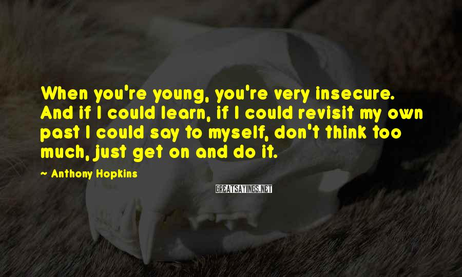 Anthony Hopkins Sayings: When You're Young, You're Very Insecure. And If I Could Learn, If I Could Revisit My Own Past I Could Say To Myself, Don't Think Too Much, Just Get On And Do It.
