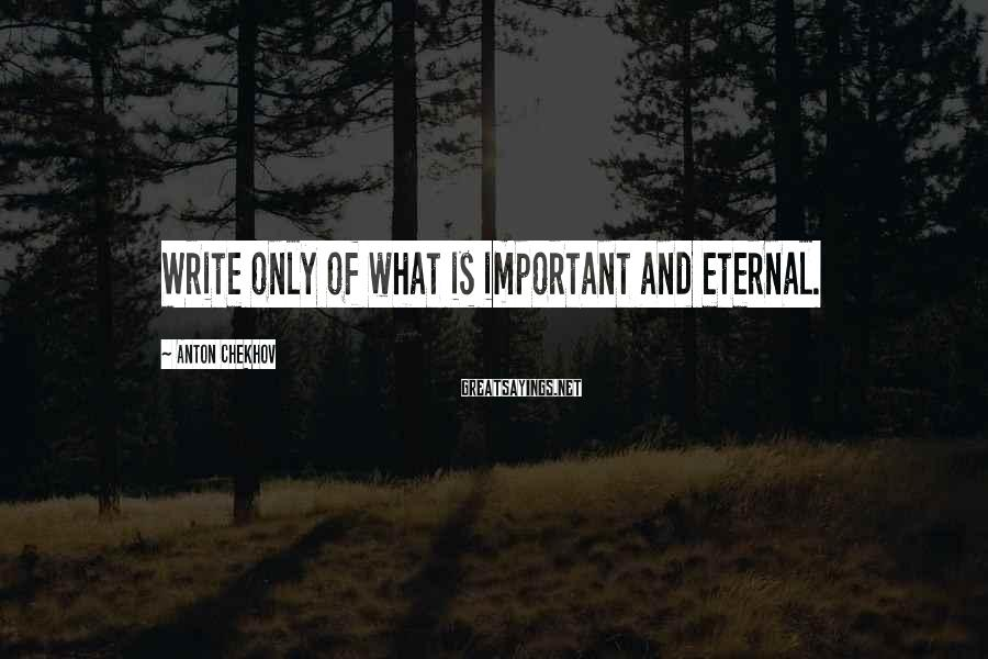 Anton Chekhov Sayings: Write Only Of What Is Important And Eternal.