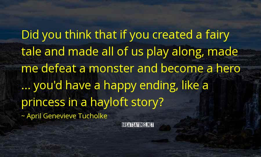 April Genevieve Tucholke Sayings: Did You Think That If You Created A Fairy Tale And Made All Of Us Play Along, Made Me Defeat A Monster And Become A Hero ... You'd Have A Happy Ending, Like A Princess In A Hayloft Story?