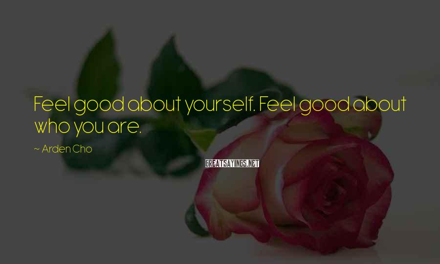 Arden Cho Sayings: Feel Good About Yourself. Feel Good About Who You Are.