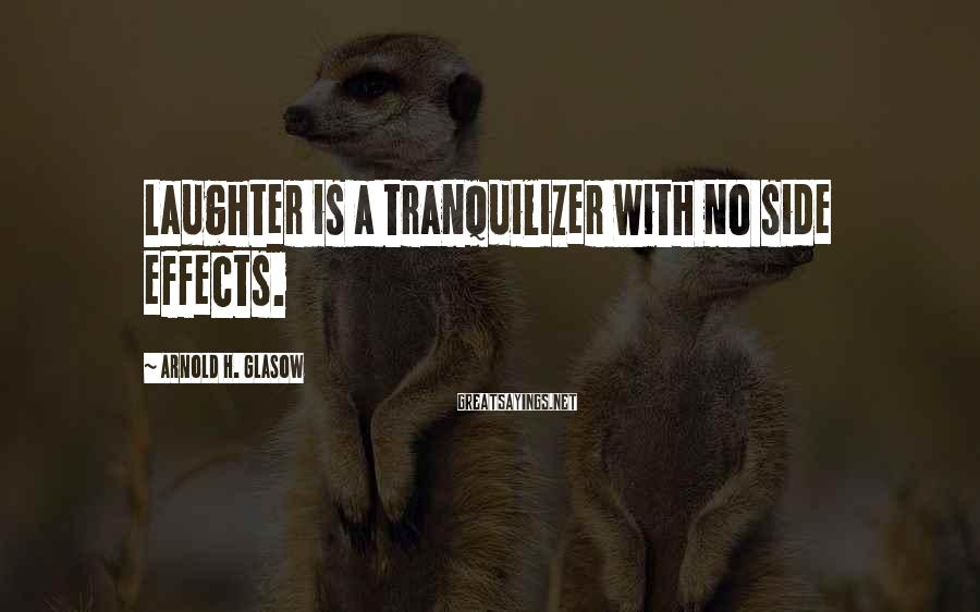 Arnold H. Glasow Sayings: Laughter Is A Tranquilizer With No Side Effects.