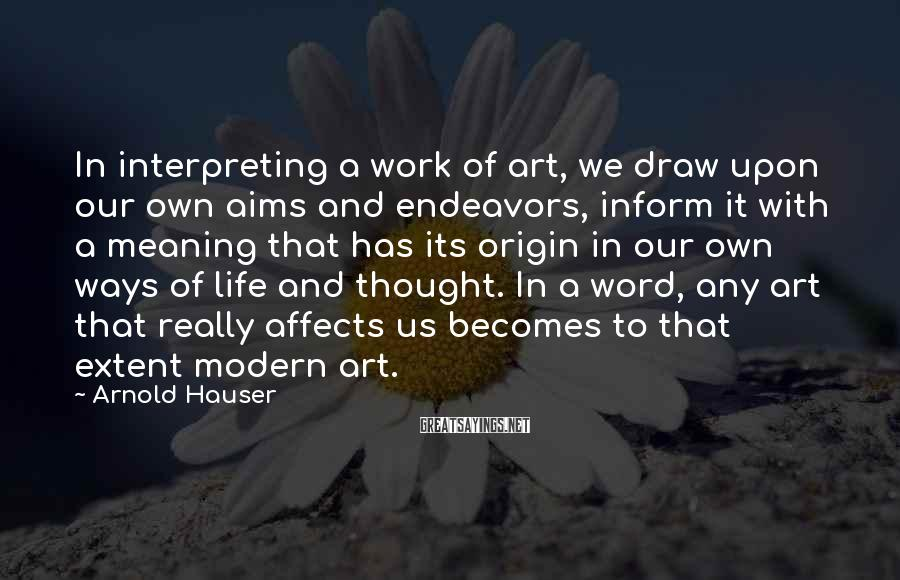 Arnold Hauser Sayings: In Interpreting A Work Of Art, We Draw Upon Our Own Aims And Endeavors, Inform It With A Meaning That Has Its Origin In Our Own Ways Of Life And Thought. In A Word, Any Art That Really Affects Us Becomes To That Extent Modern Art.