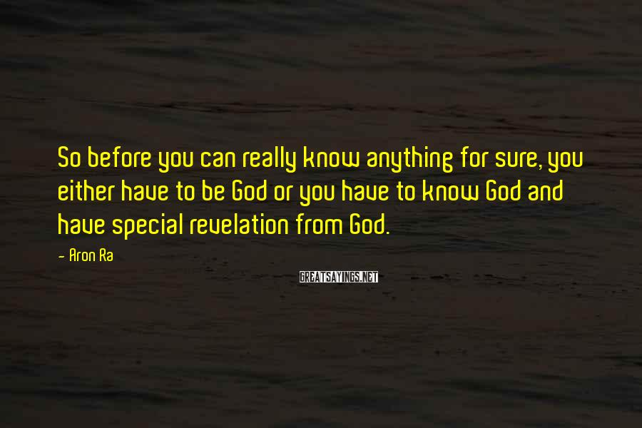 Aron Ra Sayings: So Before You Can Really Know Anything For Sure, You Either Have To Be God Or You Have To Know God And Have Special Revelation From God.