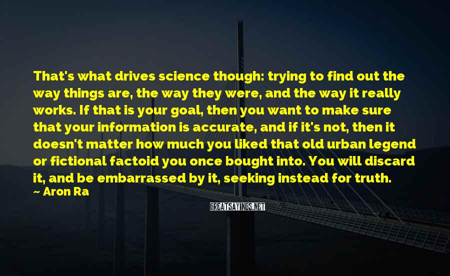 Aron Ra Sayings: That's What Drives Science Though: Trying To Find Out The Way Things Are, The Way They Were, And The Way It Really Works. If That Is Your Goal, Then You Want To Make Sure That Your Information Is Accurate, And If It's Not, Then It Doesn't Matter How Much You Liked That Old Urban Legend Or Fictional Factoid You Once Bought Into. You Will Discard It, And Be Embarrassed By It, Seeking Instead For Truth.
