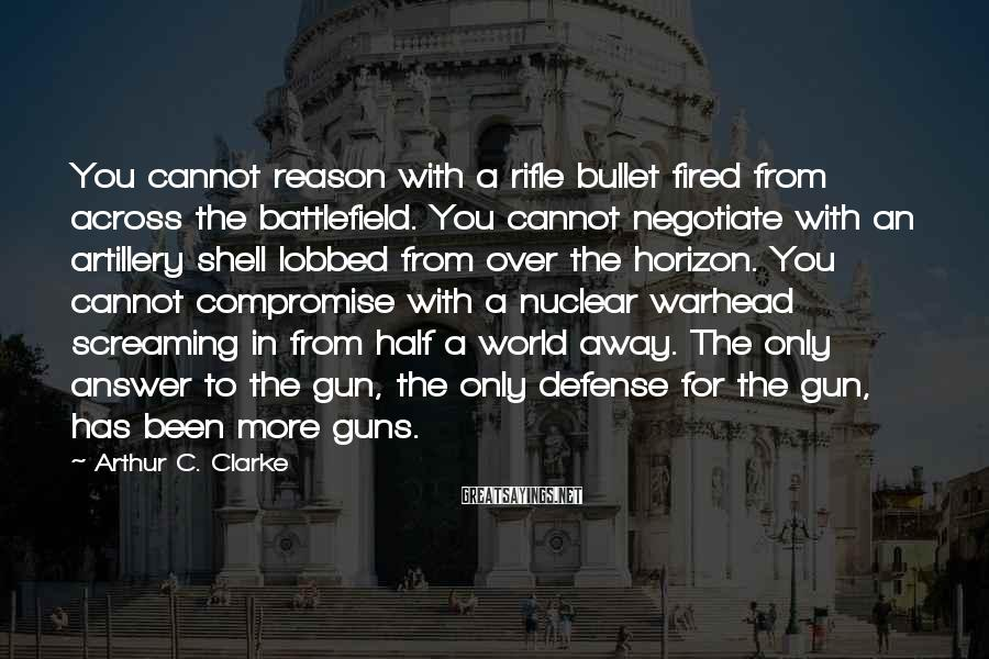 Arthur C. Clarke Sayings: You Cannot Reason With A Rifle Bullet Fired From Across The Battlefield. You Cannot Negotiate With An Artillery Shell Lobbed From Over The Horizon. You Cannot Compromise With A Nuclear Warhead Screaming In From Half A World Away. The Only Answer To The Gun, The Only Defense For The Gun, Has Been More Guns.