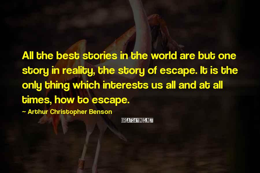 Arthur Christopher Benson Sayings: All The Best Stories In The World Are But One Story In Reality, The Story Of Escape. It Is The Only Thing Which Interests Us All And At All Times, How To Escape.