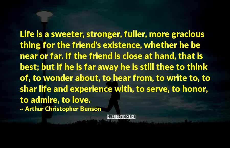 Arthur Christopher Benson Sayings: Life Is A Sweeter, Stronger, Fuller, More Gracious Thing For The Friend's Existence, Whether He Be Near Or Far. If The Friend Is Close At Hand, That Is Best; But If He Is Far Away He Is Still Thee To Think Of, To Wonder About, To Hear From, To Write To, To Shar Life And Experience With, To Serve, To Honor, To Admire, To Love.