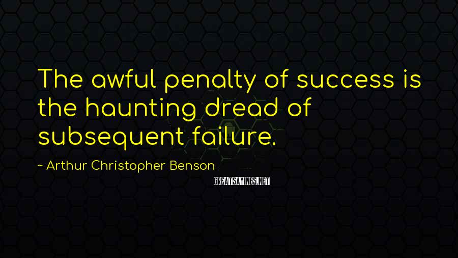Arthur Christopher Benson Sayings: The Awful Penalty Of Success Is The Haunting Dread Of Subsequent Failure.