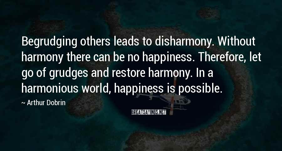 Arthur Dobrin Sayings: Begrudging Others Leads To Disharmony. Without Harmony There Can Be No Happiness. Therefore, Let Go Of Grudges And Restore Harmony. In A Harmonious World, Happiness Is Possible.