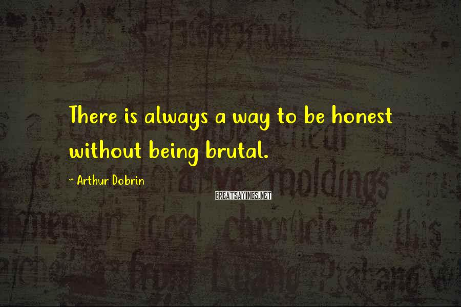 Arthur Dobrin Sayings: There Is Always A Way To Be Honest Without Being Brutal.