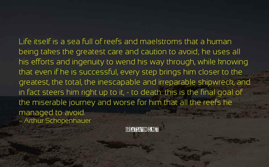 Arthur Schopenhauer Sayings: Life Itself Is A Sea Full Of Reefs And Maelstroms That A Human Being Takes The Greatest Care And Caution To Avoid; He Uses All His Efforts And Ingenuity To Wend His Way Through, While Knowing That Even If He Is Successful, Every Step Brings Him Closer To The Greatest, The Total, The Inescapable And Irreparable Shipwreck, And In Fact Steers Him Right Up To It, - To Death: This Is The Final Goal Of The Miserable Journey And Worse For Him That All The Reefs He Managed To Avoid.