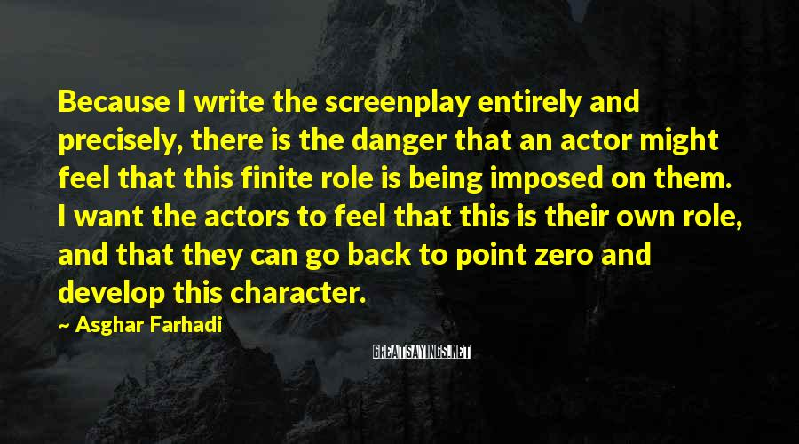 Asghar Farhadi Sayings: Because I Write The Screenplay Entirely And Precisely, There Is The Danger That An Actor Might Feel That This Finite Role Is Being Imposed On Them. I Want The Actors To Feel That This Is Their Own Role, And That They Can Go Back To Point Zero And Develop This Character.
