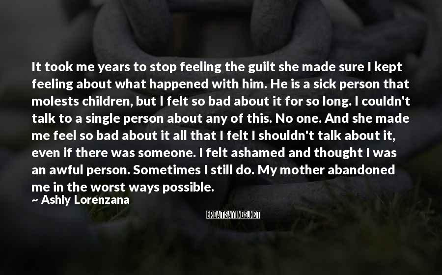 Ashly Lorenzana Sayings: It Took Me Years To Stop Feeling The Guilt She Made Sure I Kept Feeling About What Happened With Him. He Is A Sick Person That Molests Children, But I Felt So Bad About It For So Long. I Couldn't Talk To A Single Person About Any Of This. No One. And She Made Me Feel So Bad About It All That I Felt I Shouldn't Talk About It, Even If There Was Someone. I Felt Ashamed And Thought I Was An Awful Person. Sometimes I Still Do. My Mother Abandoned Me In The Worst Ways Possible.