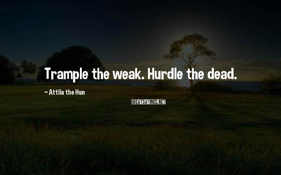 Attila The Hun Sayings: Trample The Weak. Hurdle The Dead.