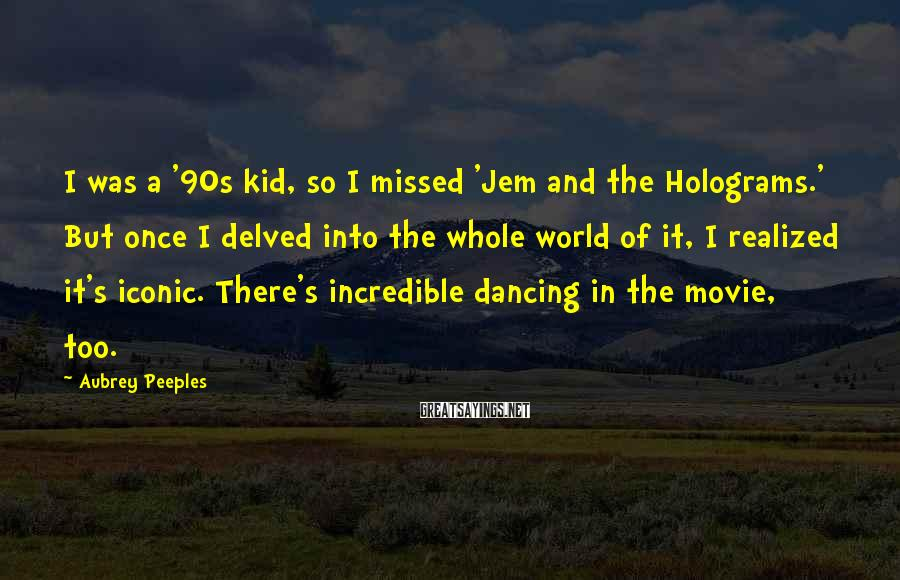 Aubrey Peeples Sayings: I Was A '90s Kid, So I Missed 'Jem And The Holograms.' But Once I Delved Into The Whole World Of It, I Realized It's Iconic. There's Incredible Dancing In The Movie, Too.