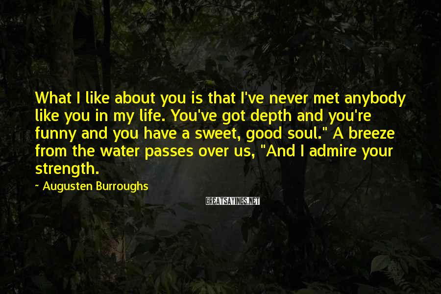 "Augusten Burroughs Sayings: What I Like About You Is That I've Never Met Anybody Like You In My Life. You've Got Depth And You're Funny And You Have A Sweet, Good Soul."" A Breeze From The Water Passes Over Us, ""And I Admire Your Strength."