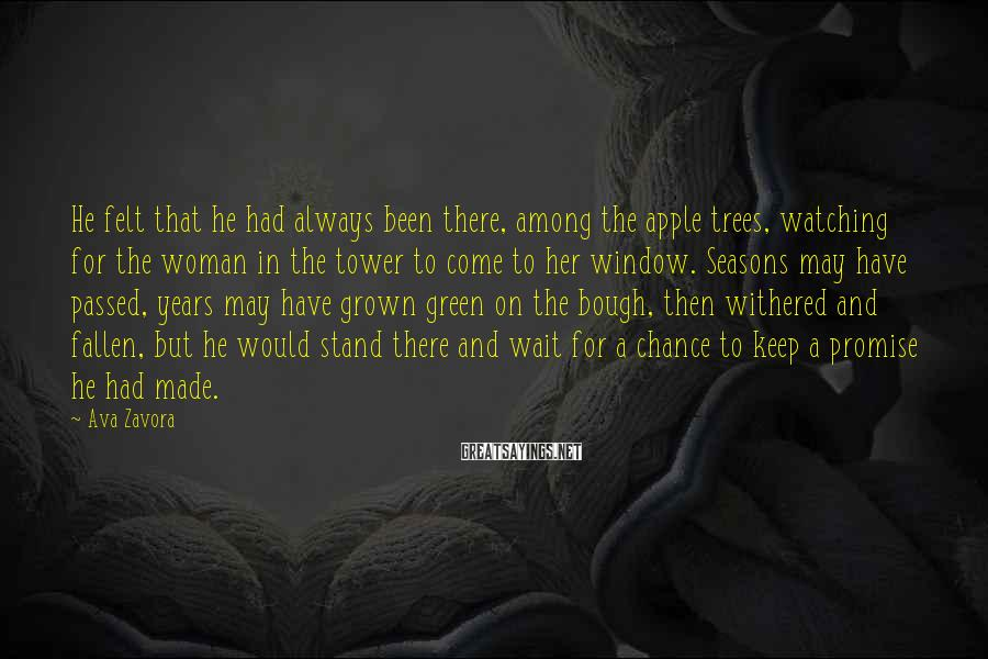 Ava Zavora Sayings: He Felt That He Had Always Been There, Among The Apple Trees, Watching For The Woman In The Tower To Come To Her Window. Seasons May Have Passed, Years May Have Grown Green On The Bough, Then Withered And Fallen, But He Would Stand There And Wait For A Chance To Keep A Promise He Had Made.
