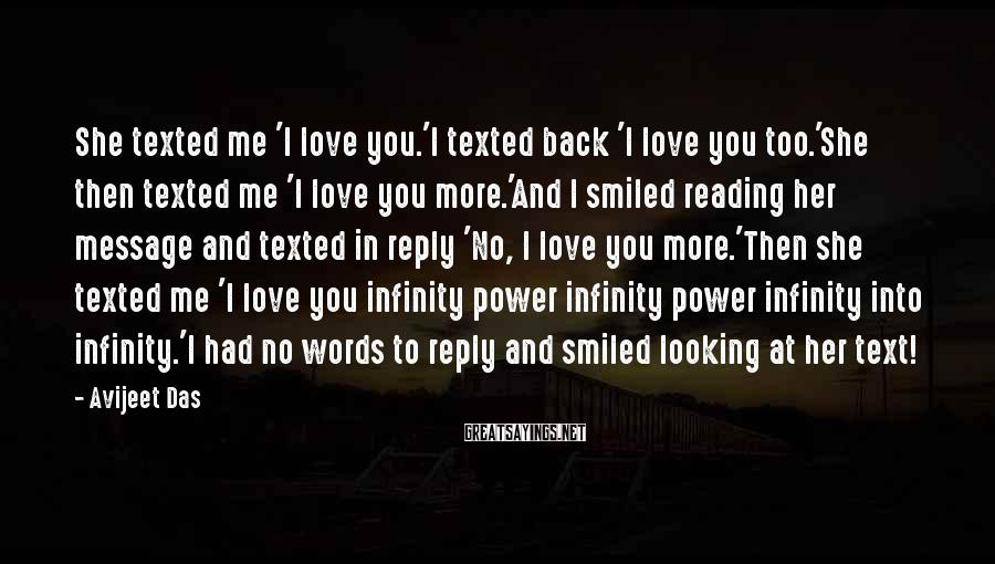Avijeet Das Sayings: She Texted Me 'I Love You.'I Texted Back 'I Love You Too.'She Then Texted Me 'I Love You More.'And I Smiled Reading Her Message And Texted In Reply 'No, I Love You More.'Then She Texted Me 'I Love You Infinity Power Infinity Power Infinity Into Infinity.'I Had No Words To Reply And Smiled Looking At Her Text!